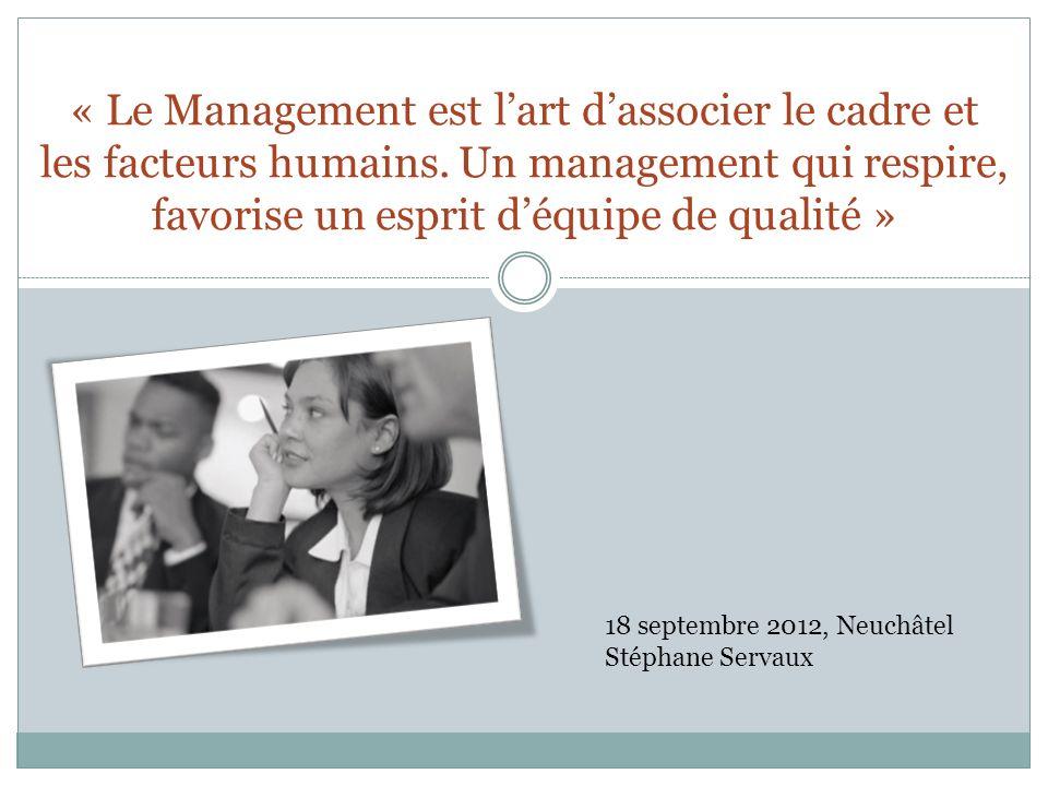 « Le Management est lart dassocier le cadre et les facteurs humains. Un management qui respire, favorise un esprit déquipe de qualité » 18 septembre 2
