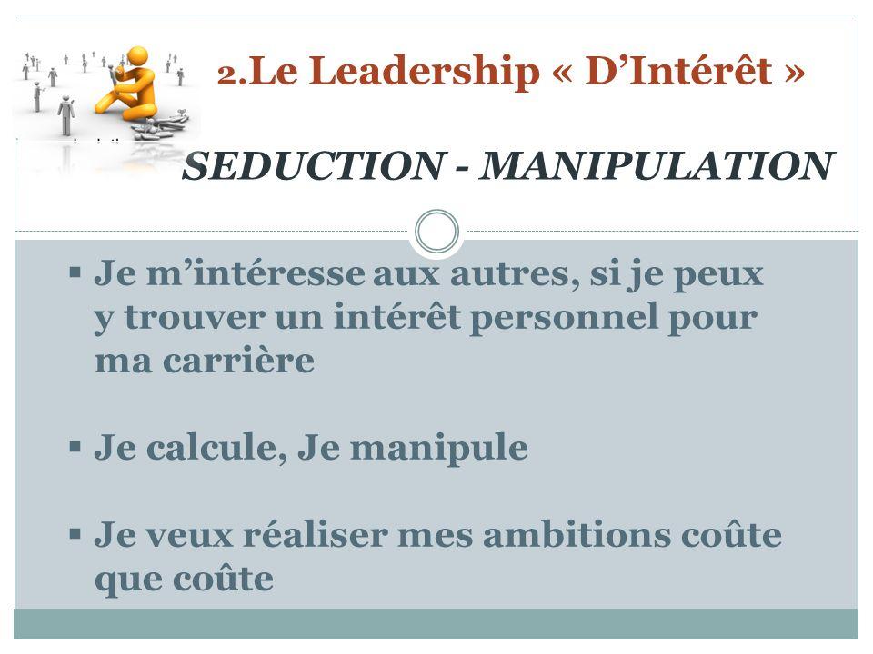 2. Le Leadership « DIntérêt » SEDUCTION - MANIPULATION Je mintéresse aux autres, si je peux y trouver un intérêt personnel pour ma carrière Je calcule
