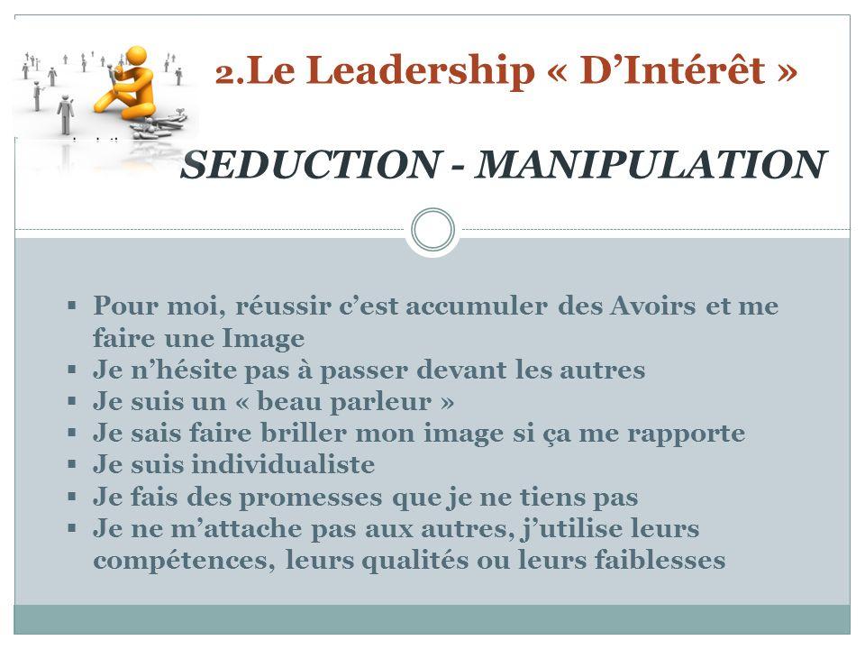 2. Le Leadership « DIntérêt » SEDUCTION - MANIPULATION Pour moi, réussir cest accumuler des Avoirs et me faire une Image Je nhésite pas à passer devan