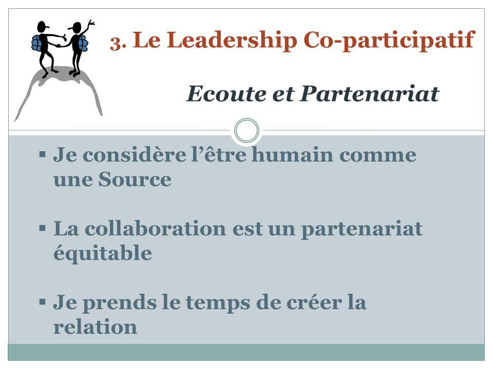 3. Le Leadership Co-participatif Ecoute et Partenariat Je considère lêtre humain comme une Source La collaboration est un partenariat équitable Je pre