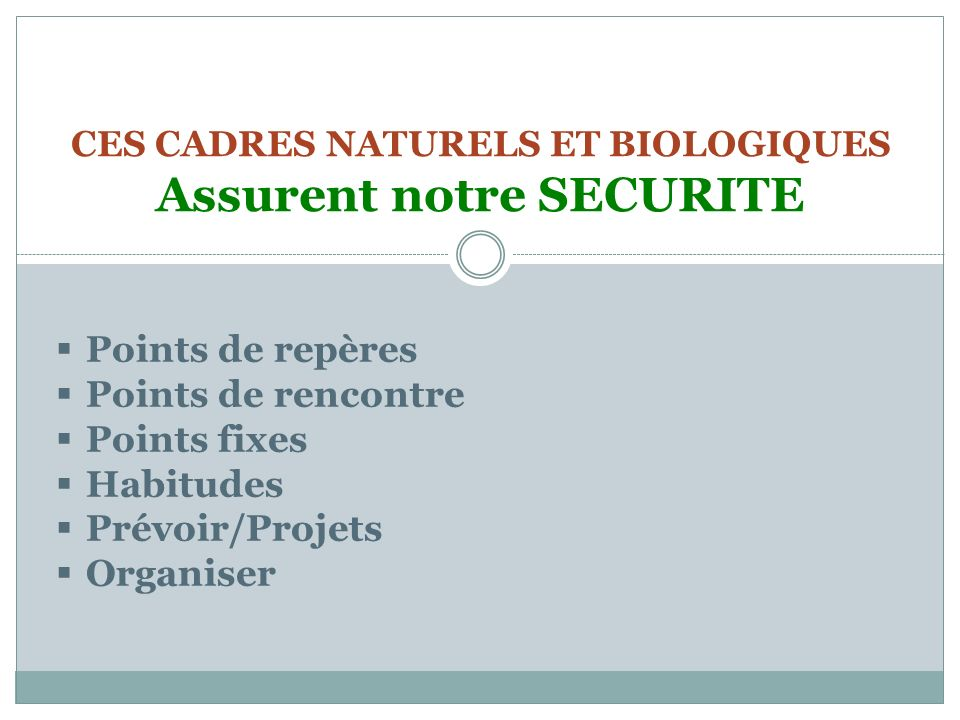 CES CADRES NATURELS ET BIOLOGIQUES Assurent notre SECURITE Points de repères Points de rencontre Points fixes Habitudes Prévoir/Projets Organiser
