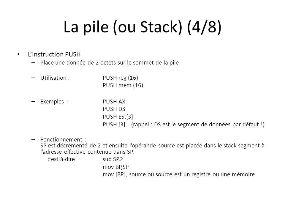 La pile (ou Stack) (4/8) Linstruction PUSH – Place une donnée de 2 octets sur le sommet de la pile – Utilisation : PUSH reg (16) PUSH mem (16) – Exemples : PUSH AX PUSH DS PUSH ES:[3] PUSH [3](rappel : DS est le segment de données par défaut !) – Fonctionnement : SP est décrémenté de 2 et ensuite lopérande source est placée dans le stack segment à ladresse effective contenue dans SP.