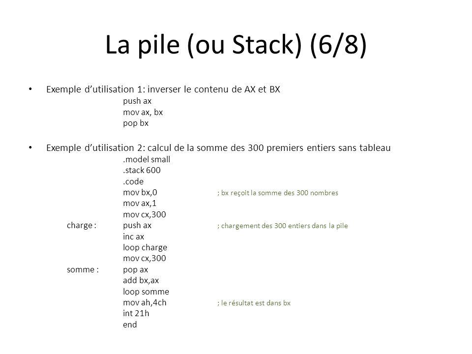 La pile (ou Stack) (6/8) Exemple dutilisation 1: inverser le contenu de AX et BX push ax mov ax, bx pop bx Exemple dutilisation 2: calcul de la somme des 300 premiers entiers sans tableau.model small.stack 600.code mov bx,0 ; bx reçoit la somme des 300 nombres mov ax,1 mov cx,300 charge :push ax ; chargement des 300 entiers dans la pile inc ax loop charge mov cx,300 somme :pop ax add bx,ax loop somme mov ah,4ch ; le résultat est dans bx int 21h end