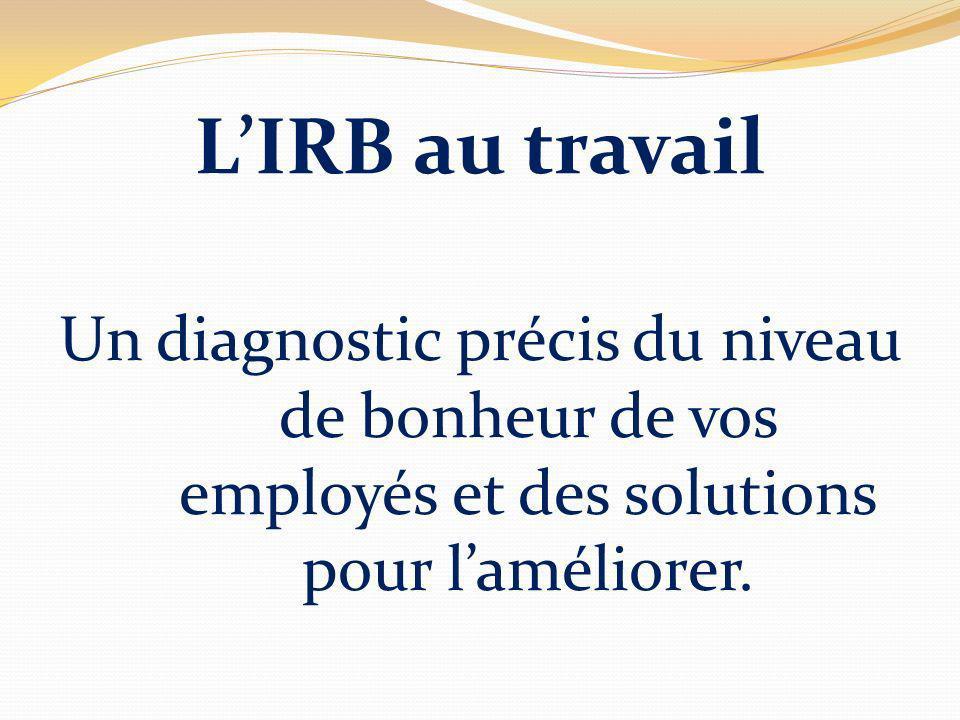 LIRB au travail Un diagnostic précis du niveau de bonheur de vos employés et des solutions pour laméliorer.