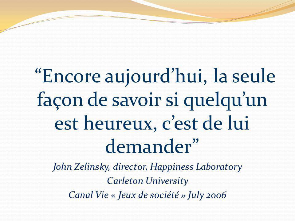 Encore aujourdhui, la seule façon de savoir si quelquun est heureux, cest de lui demander John Zelinsky, director, Happiness Laboratory Carleton University Canal Vie « Jeux de société » July 2006