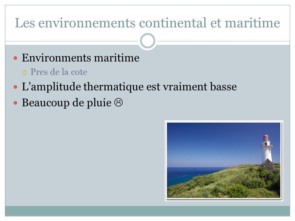 Les environnements continental et maritime Environments maritime Pres de la cote Lamplitude thermatique est vraiment basse Beaucoup de pluie