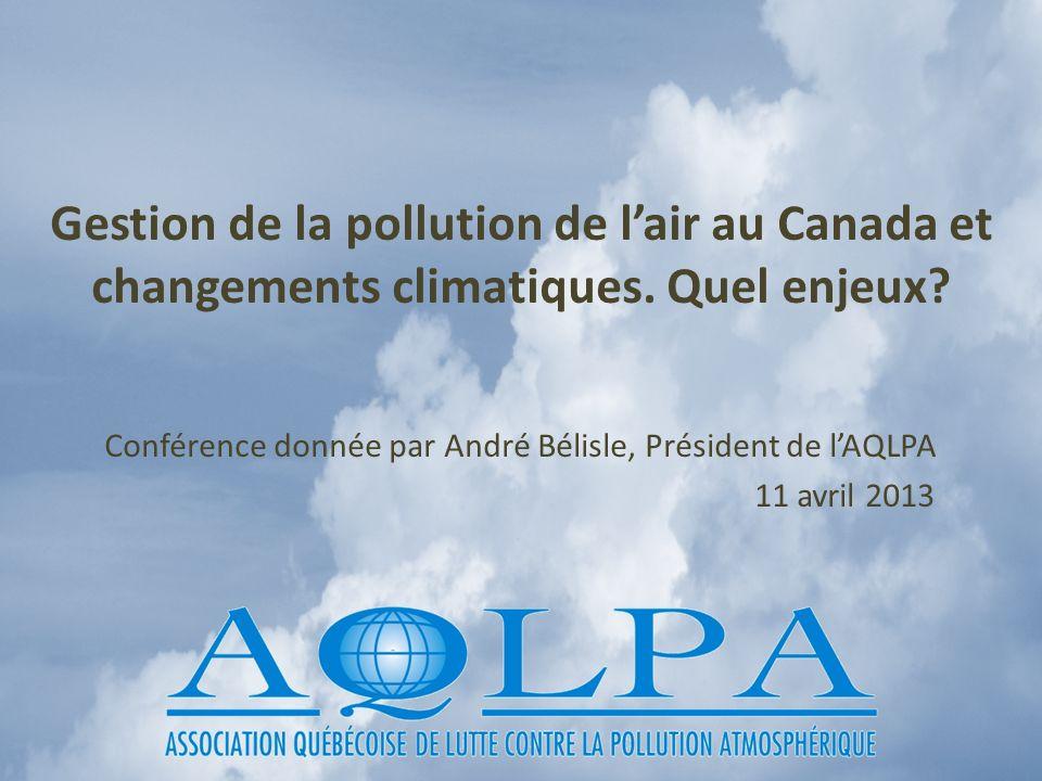 Gestion de la pollution de lair au Canada et changements climatiques. Quel enjeux? Conférence donnée par André Bélisle, Président de lAQLPA 11 avril 2