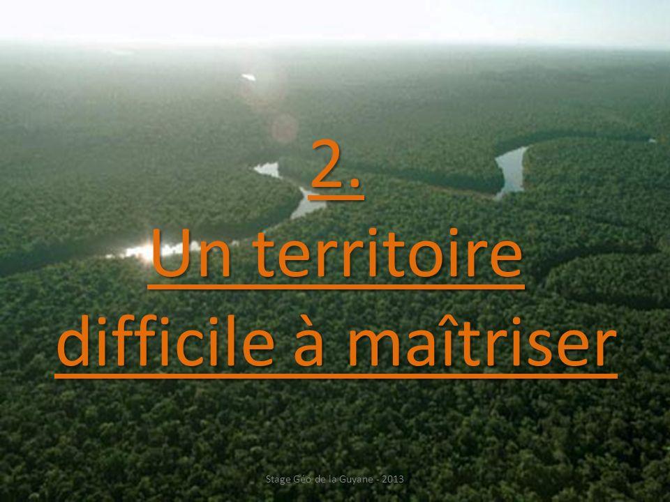 2. Un territoire difficile à maîtriser Stage Géo de la Guyane - 2013