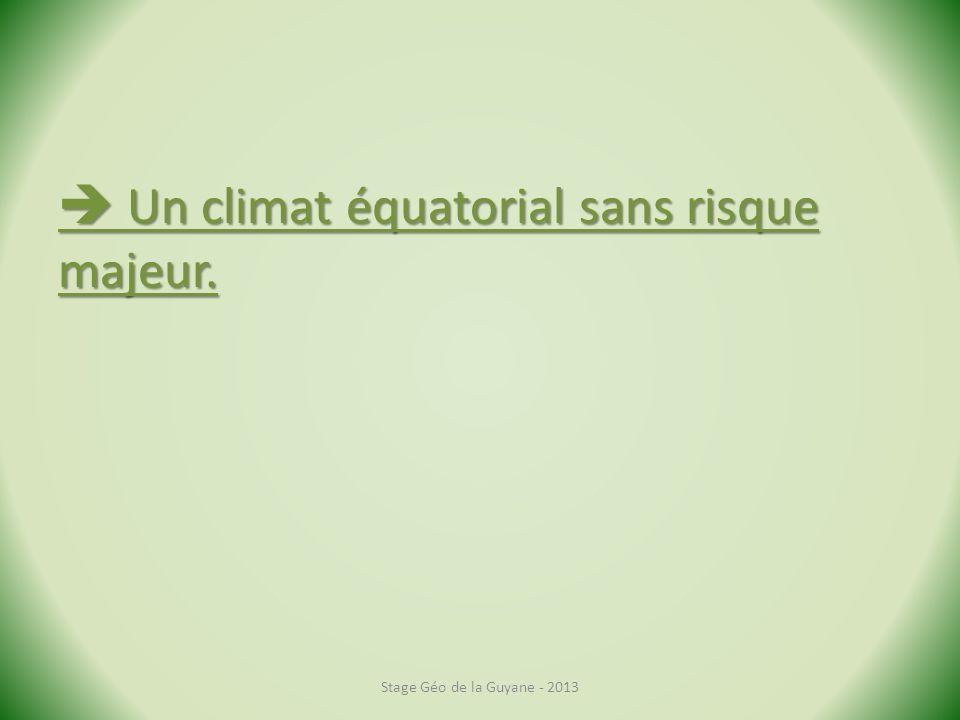 Un climat équatorial sans risque majeur. Un climat équatorial sans risque majeur. Stage Géo de la Guyane - 2013