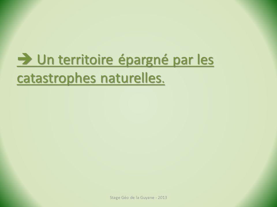 Un territoire épargné par les catastrophes naturelles. Un territoire épargné par les catastrophes naturelles. Stage Géo de la Guyane - 2013