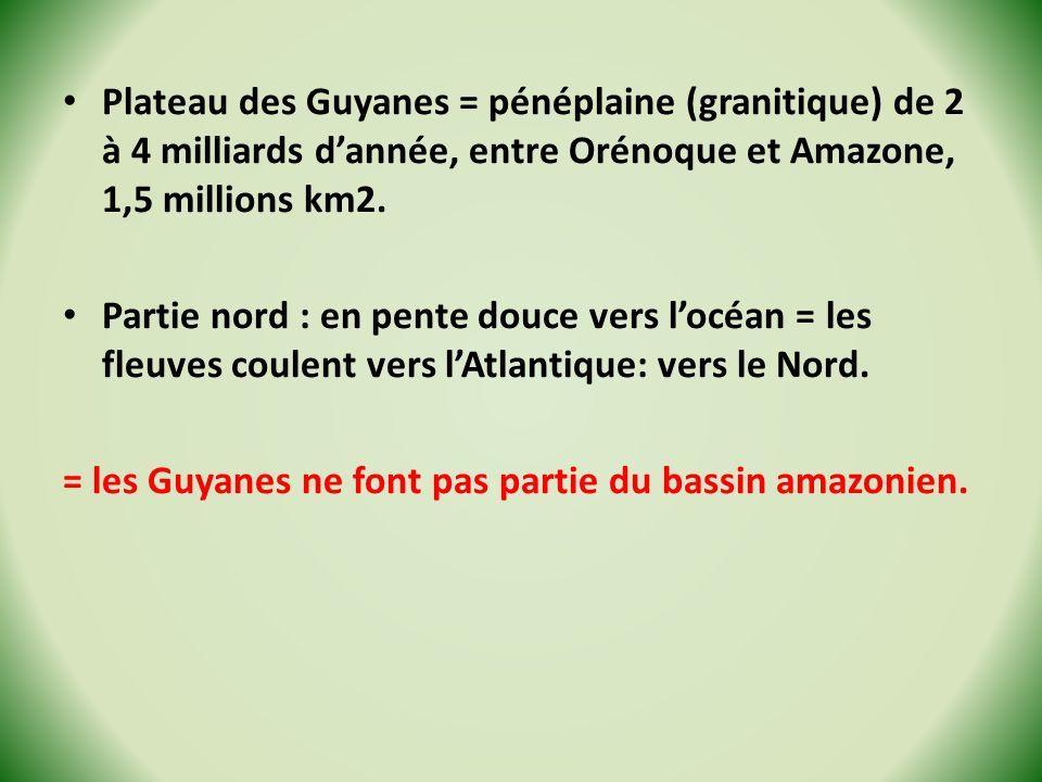 Plateau des Guyanes = pénéplaine (granitique) de 2 à 4 milliards dannée, entre Orénoque et Amazone, 1,5 millions km2. Partie nord : en pente douce ver