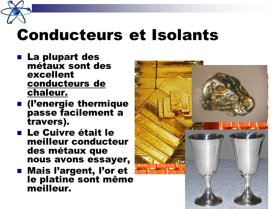 Conducteurs et Isolants La plupart des métaux sont des excellent conducteurs de chaleur. (lenergie thermique passe facilement a travers). Le Cuivre ét