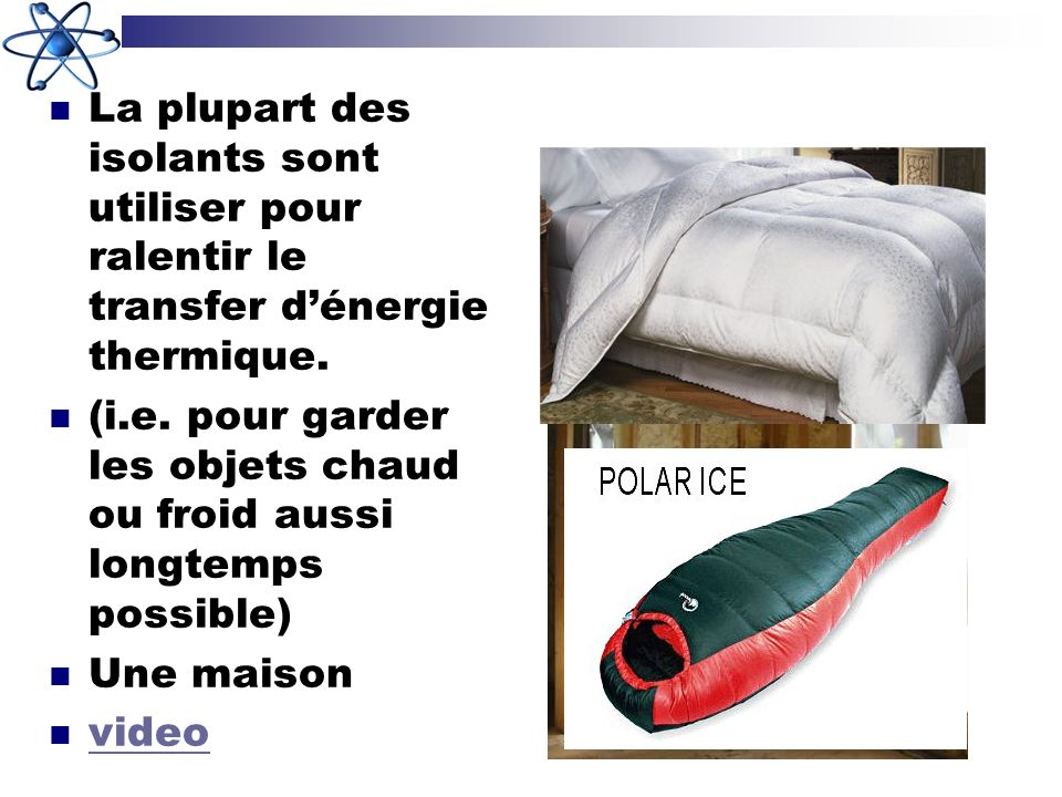 La plupart des isolants sont utiliser pour ralentir le transfer dénergie thermique. (i.e. pour garder les objets chaud ou froid aussi longtemps possib