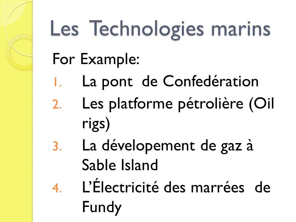 Les Technologies marins For Example: 1. La pont de Confedération 2. Les platforme pétrolière (Oil rigs) 3. La dévelopement de gaz à Sable Island 4. LÉ