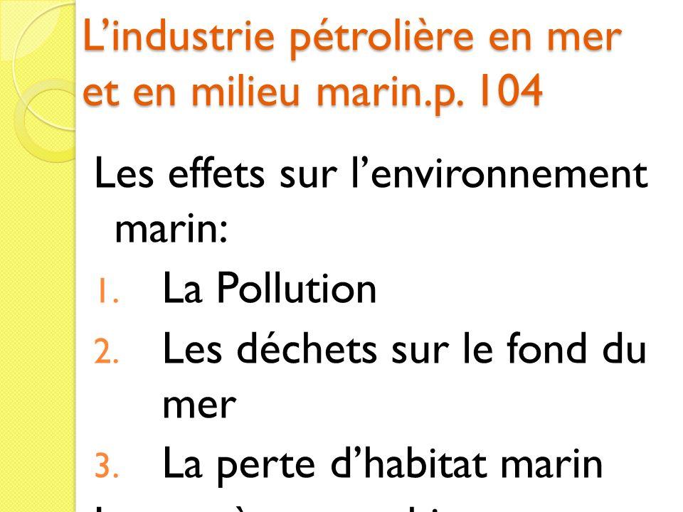 Lindustrie pétrolière en mer et en milieu marin.p. 104 Les effets sur lenvironnement marin: 1. La Pollution 2. Les déchets sur le fond du mer 3. La pe