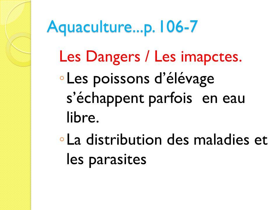 Aquaculture...p. 106-7 Les Dangers / Les imapctes. Les poissons délévage séchappent parfois en eau libre. La distribution des maladies et les parasite