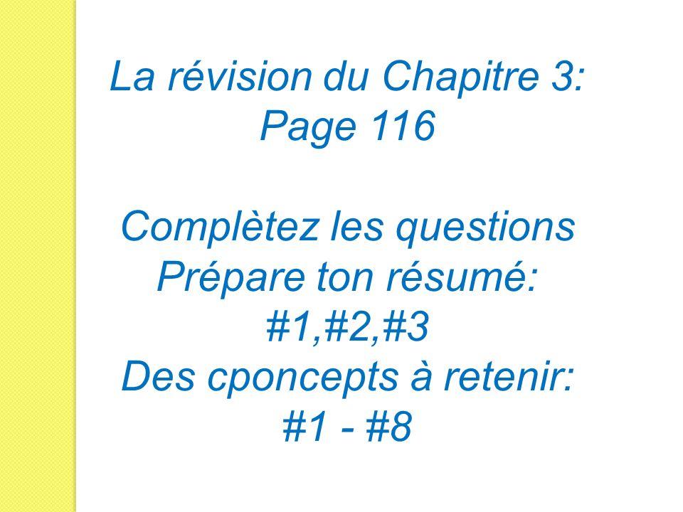La révision du Chapitre 3: Page 116 Complètez les questions Prépare ton résumé: #1,#2,#3 Des cponcepts à retenir: #1 - #8