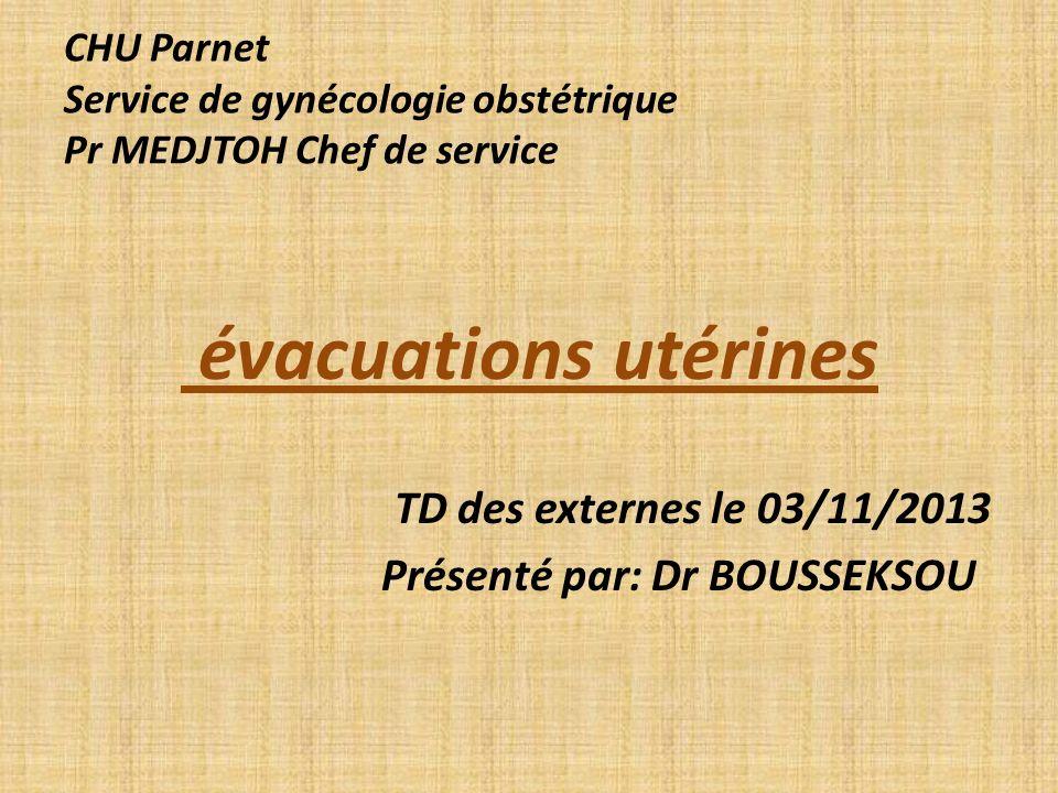 CHU Parnet Service de gynécologie obstétrique Pr MEDJTOH Chef de service évacuations utérines TD des externes le 03/11/2013 Présenté par: Dr BOUSSEKSO
