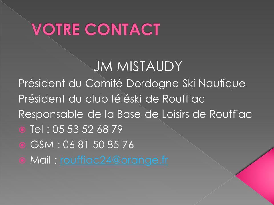 JM MISTAUDY Président du Comité Dordogne Ski Nautique Président du club téléski de Rouffiac Responsable de la Base de Loisirs de Rouffiac Tel : 05 53