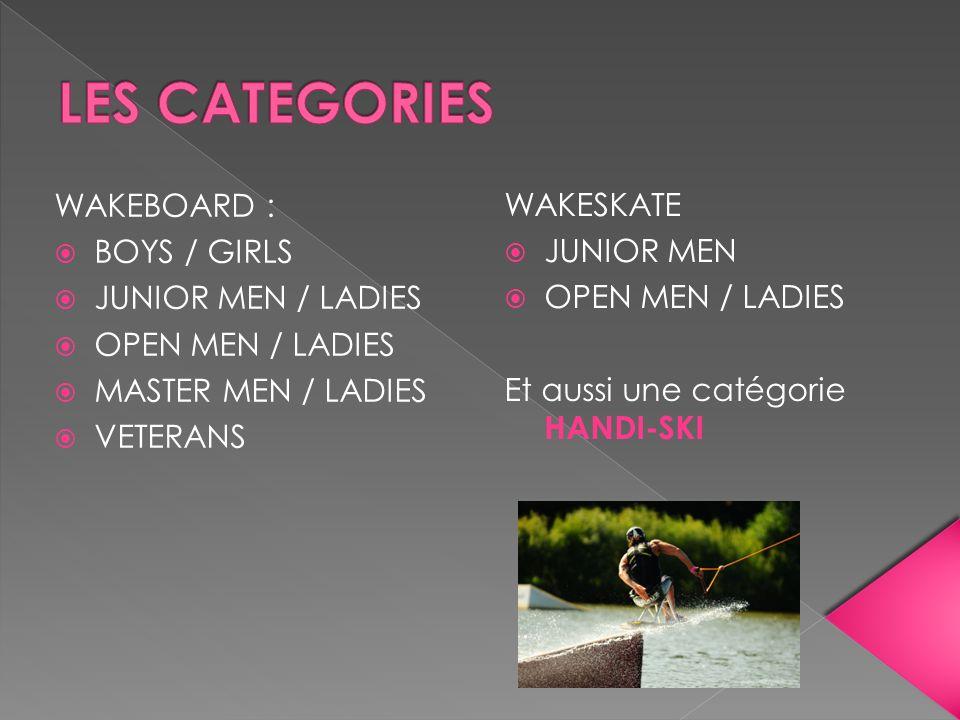 WAKEBOARD : BOYS / GIRLS JUNIOR MEN / LADIES OPEN MEN / LADIES MASTER MEN / LADIES VETERANS WAKESKATE JUNIOR MEN OPEN MEN / LADIES Et aussi une catégo