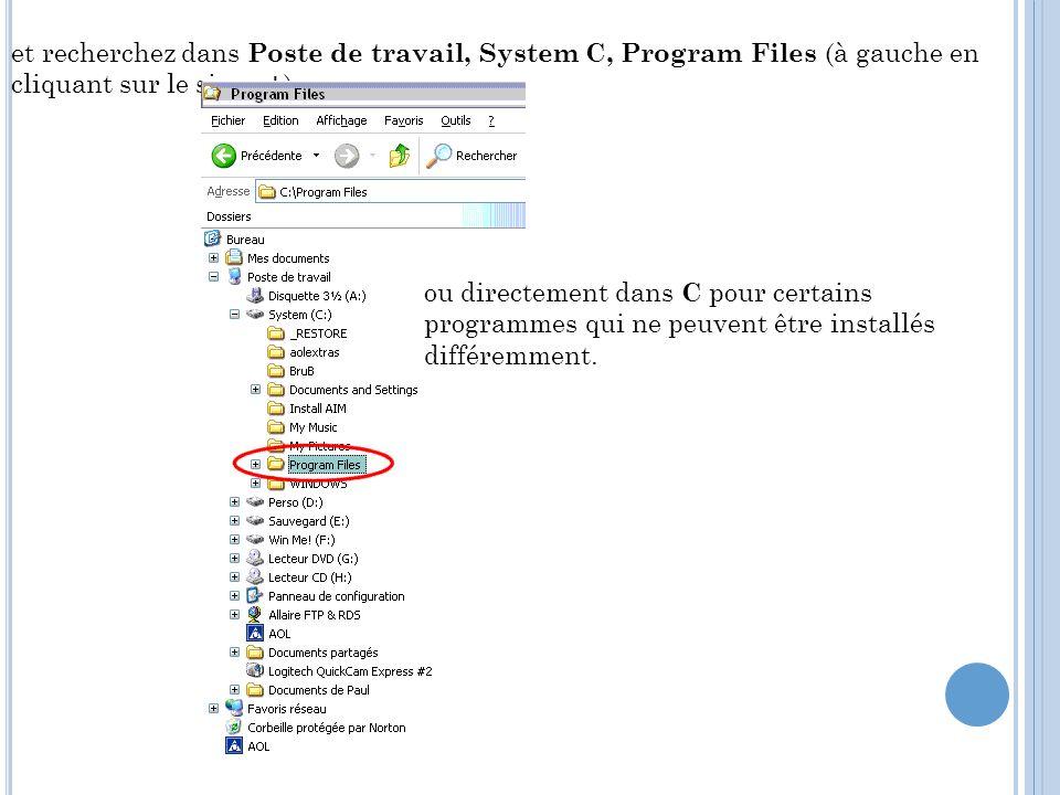 et recherchez dans Poste de travail, System C, Program Files (à gauche en cliquant sur le signe + ) ou directement dans C pour certains programmes qui