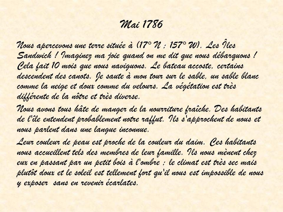 Mai 1786 Nous apercevons une terre située à (17° N ; 157° W). Les Îles Sandwich ! Imaginez ma joie quand on me dit que nous débarquons ! Cela fait 10
