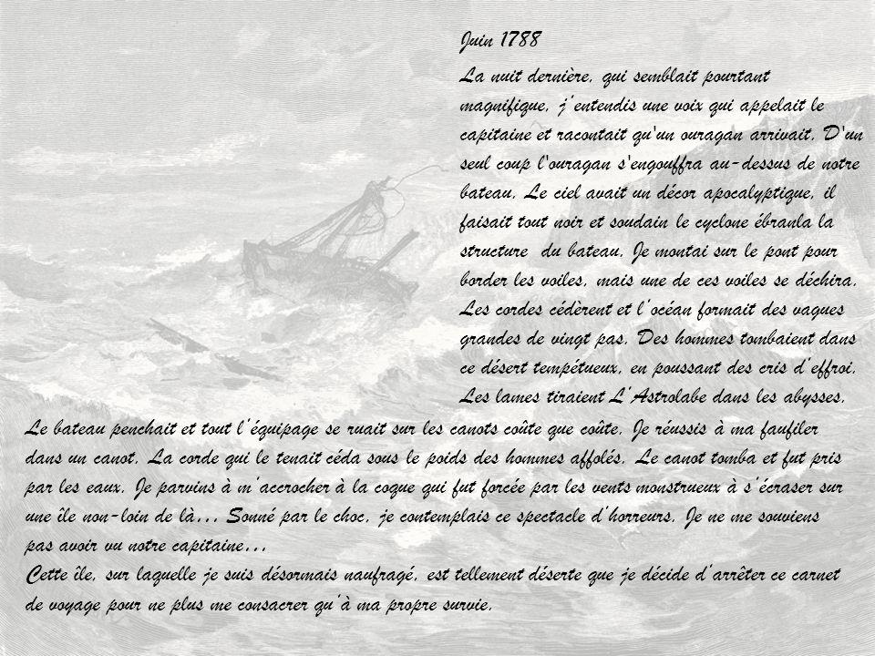 Juin 1788 La nuit dernière, qui semblait pourtant magnifique, jentendis une voix qui appelait le capitaine et racontait qu'un ouragan arrivait. D'un s