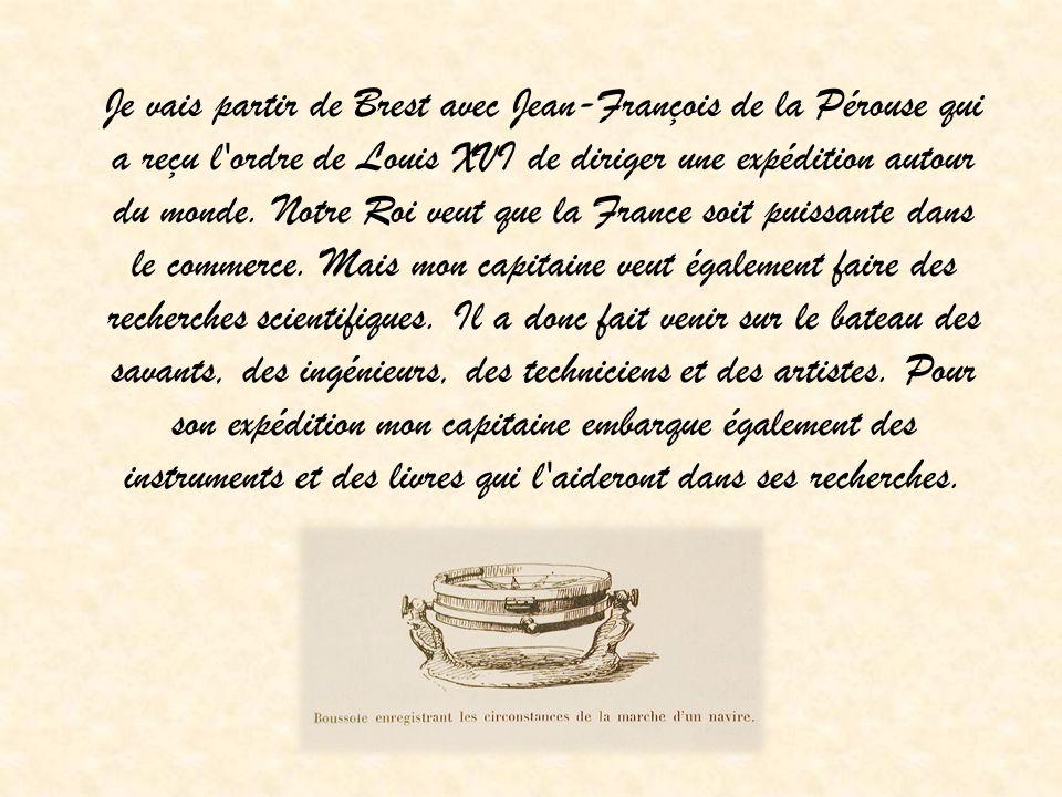 Je vais partir de Brest avec Jean-François de la Pérouse qui a reçu l'ordre de Louis XVI de diriger une expédition autour du monde. Notre Roi veut que