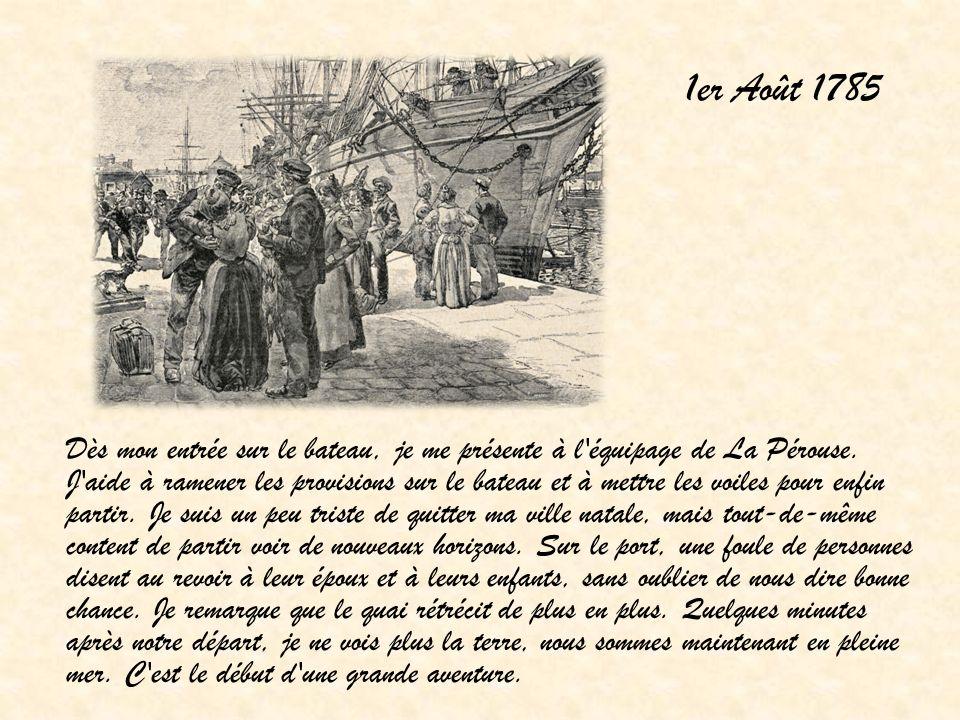 1er Août 1785 Dès mon entrée sur le bateau, je me présente à l'équipage de La Pérouse. J'aide à ramener les provisions sur le bateau et à mettre les v