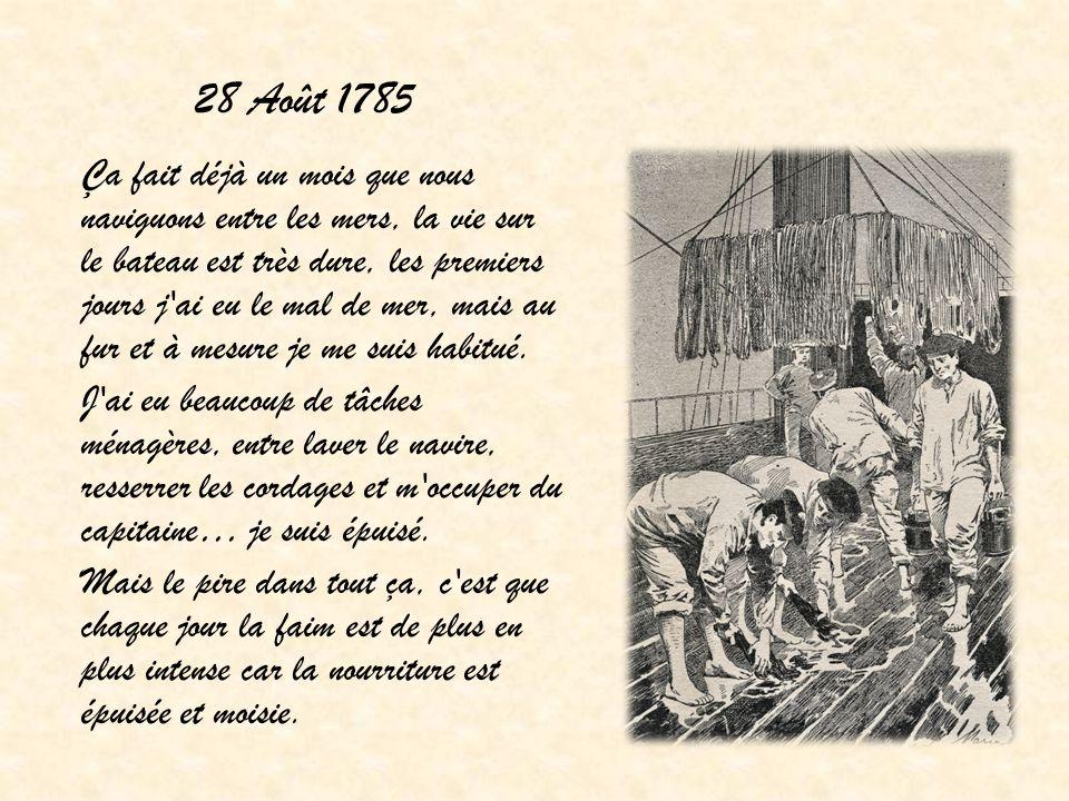 28 Août 1785 Ça fait déjà un mois que nous naviguons entre les mers, la vie sur le bateau est très dure, les premiers jours j'ai eu le mal de mer, mai