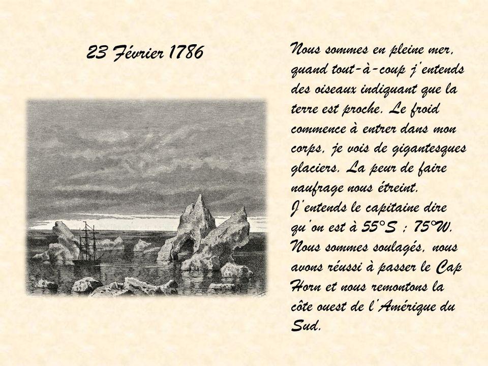 23 Février 1786 Nous sommes en pleine mer, quand tout-à-coup jentends des oiseaux indiquant que la terre est proche. Le froid commence à entrer dans m