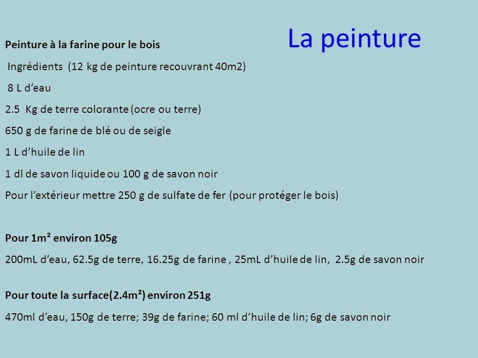 La peinture Peinture à la farine pour le bois Ingrédients (12 kg de peinture recouvrant 40m2) 8 L deau 2.5 Kg de terre colorante (ocre ou terre) 650 g