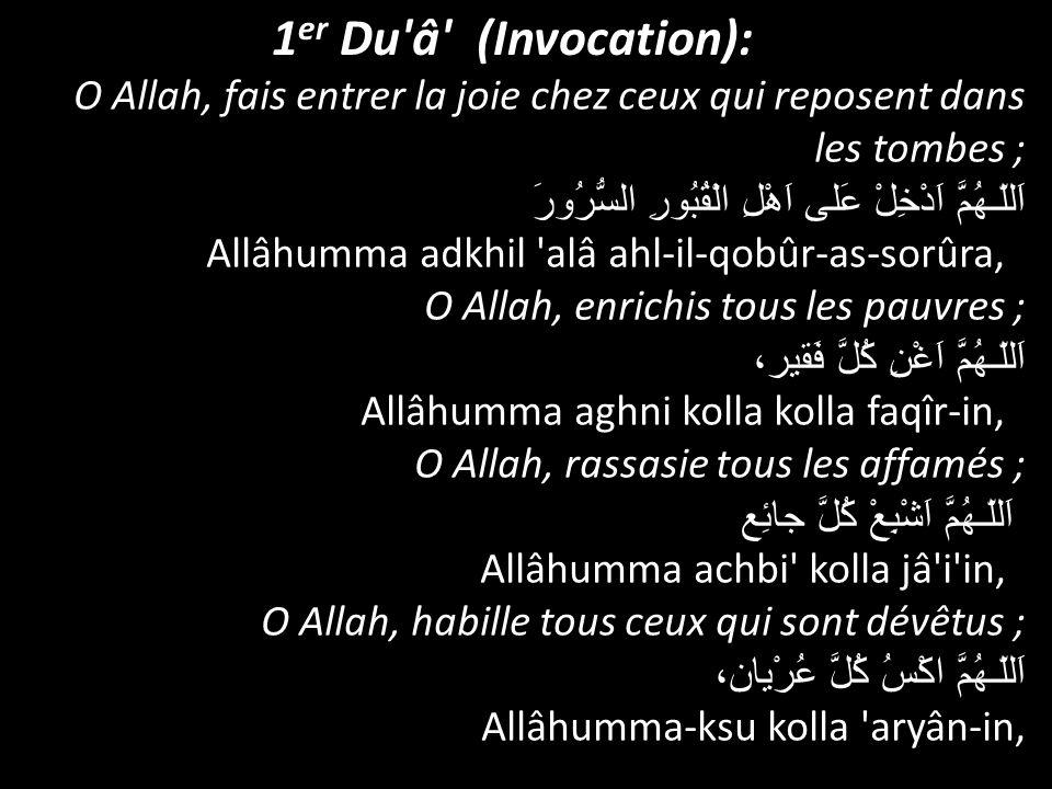 1 er Du'â' (Invocation): O Allah, fais entrer la joie chez ceux qui reposent dans les tombes ; اَللّـهُمَّ اَدْخِلْ عَلى اَهْلِ الْقُبُورِ السُّرُورَ