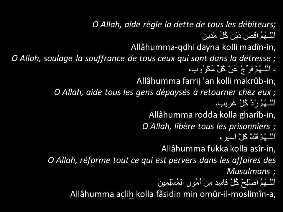 O Allah, aide règle la dette de tous les débiteurs; اَللّـهُمَّ اقْضِ دَيْنَ كُلِّ مَدين Allâhumma-qdhi dayna kolli madîn-in, O Allah, soulage la souf