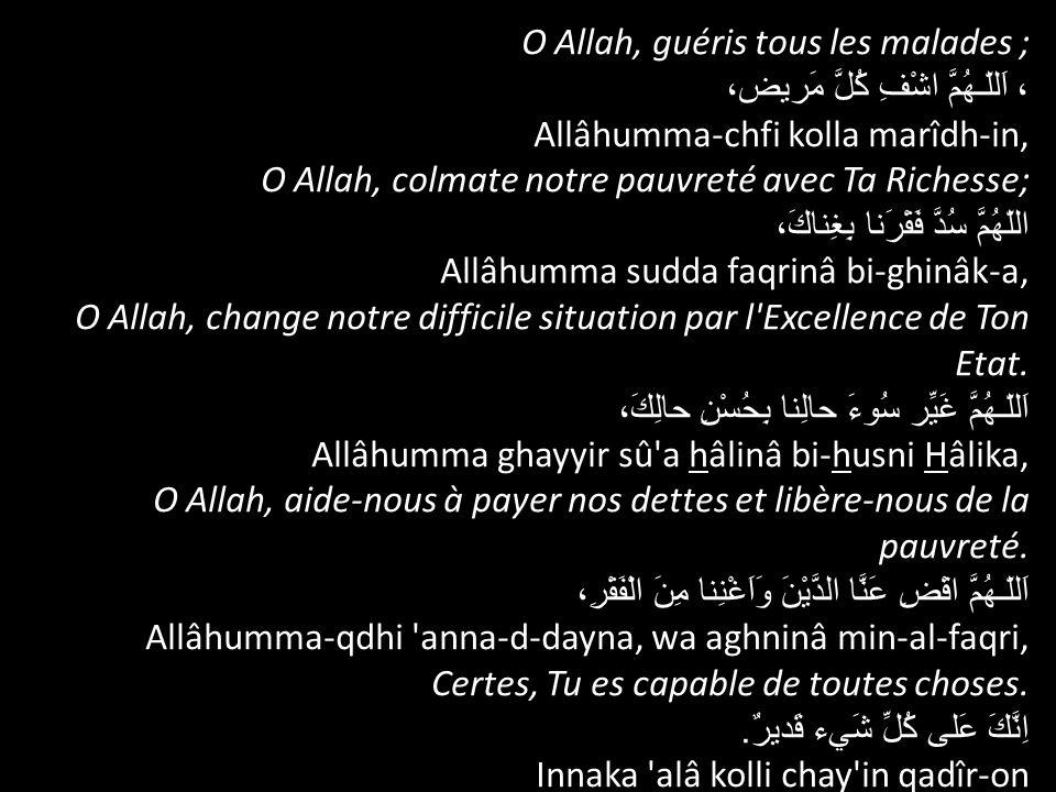 O Allah, guéris tous les malades ; ، اَللّـهُمَّ اشْفِ كُلَّ مَريض، Allâhumma-chfi kolla marîdh-in, O Allah, colmate notre pauvreté avec Ta Richesse;