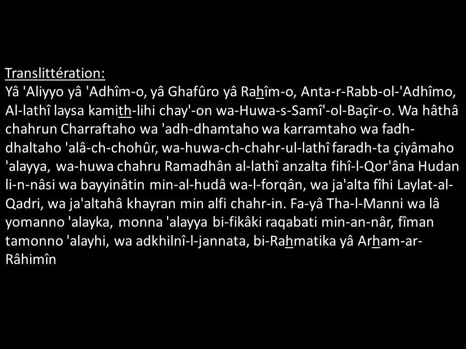 Translittération: Yâ 'Aliyyo yâ 'Adhîm-o, yâ Ghafûro yâ Rahîm-o, Anta-r-Rabb-ol-'Adhîmo, Al-lathî laysa kamith-lihi chay'-on wa-Huwa-s-Samî'-ol-Baçîr-