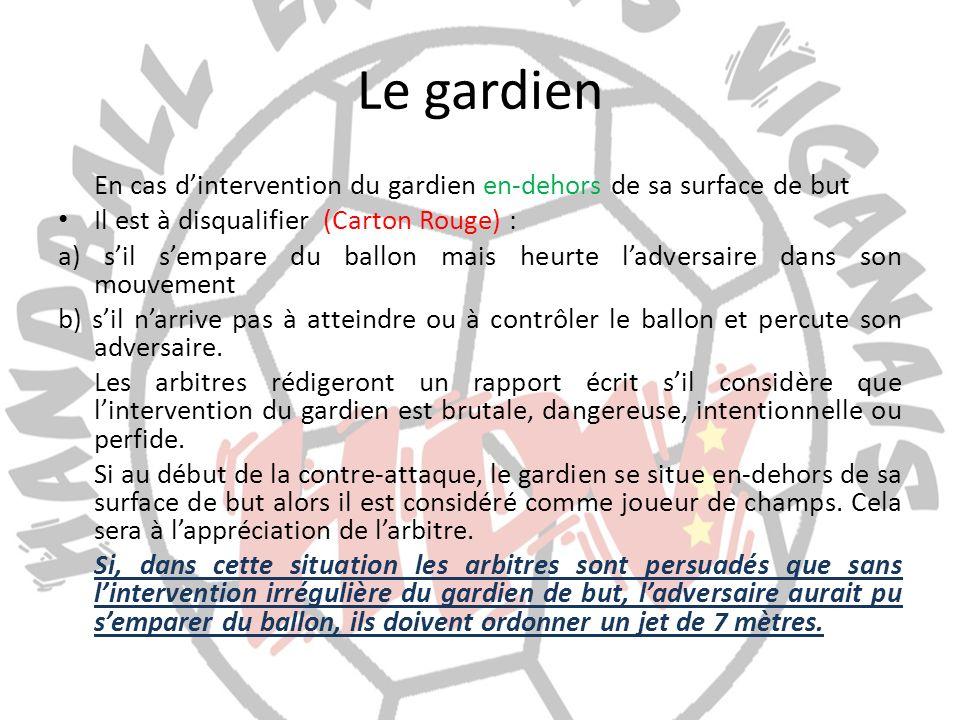 Le gardien En cas dintervention du gardien en-dehors de sa surface de but Il est à disqualifier (Carton Rouge) : a) sil sempare du ballon mais heurte
