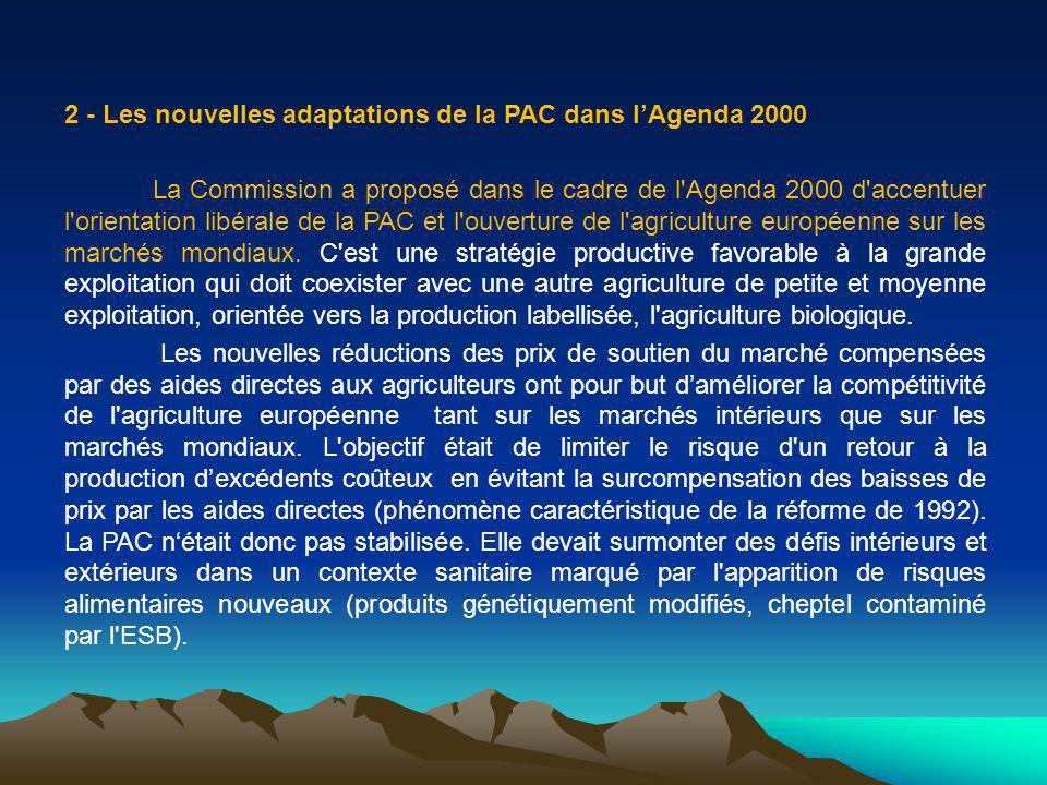 2 - Les nouvelles adaptations de la PAC dans lAgenda 2000 La Commission a proposé dans le cadre de l Agenda 2000 d accentuer l orientation libérale de la PAC et l ouverture de l agriculture européenne sur les marchés mondiaux.
