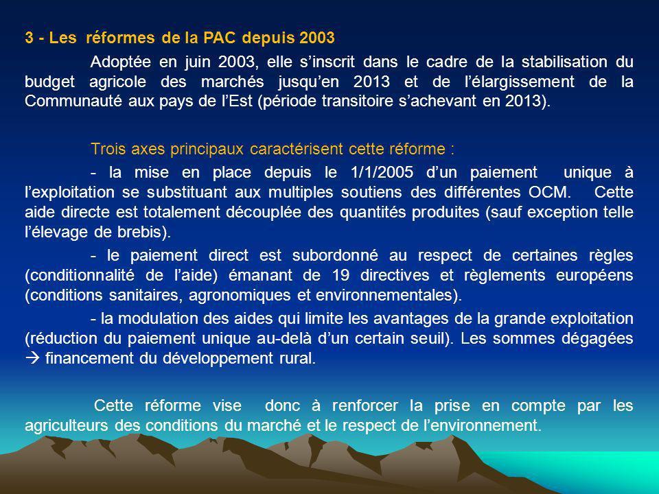 3 - Les réformes de la PAC depuis 2003 Adoptée en juin 2003, elle sinscrit dans le cadre de la stabilisation du budget agricole des marchés jusquen 2013 et de lélargissement de la Communauté aux pays de lEst (période transitoire sachevant en 2013).
