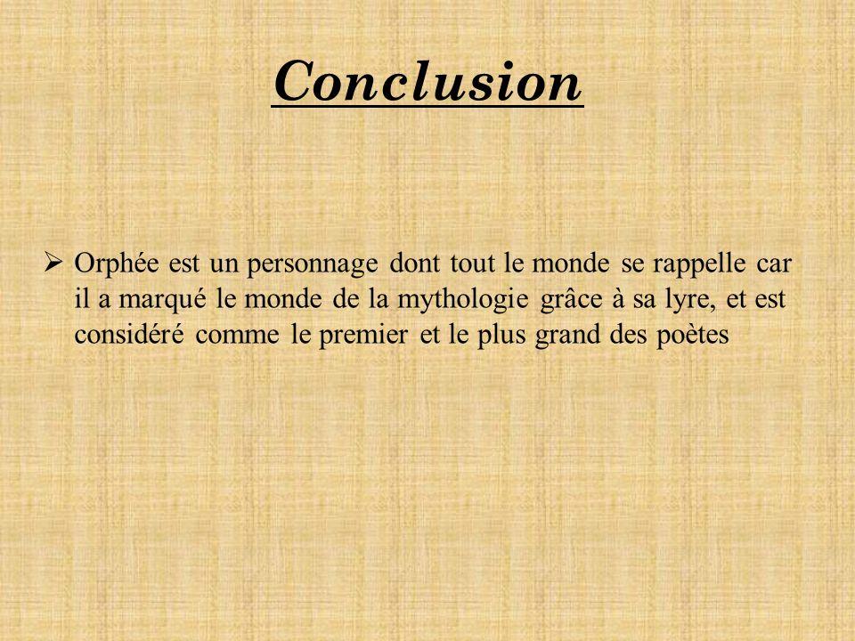 Conclusion Orphée est un personnage dont tout le monde se rappelle car il a marqué le monde de la mythologie grâce à sa lyre, et est considéré comme le premier et le plus grand des poètes