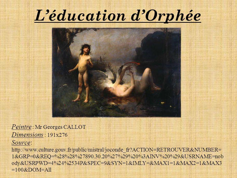Léducation dOrphée Peintre : Mr Georges CALLOT Dimensions : 191x276 Source: http://www.culture.gouv.fr/public/mistral/joconde_fr?ACTION=RETROUVER&NUMBER= 1&GRP=0&REQ=%28%28%27890.30.20%27%29%20%3AINV%20%29&USRNAME=nob ody&USRPWD=4%24%2534P&SPEC=9&SYN=1&IMLY=&MAX1=1&MAX2=1&MAX3 =100&DOM=All