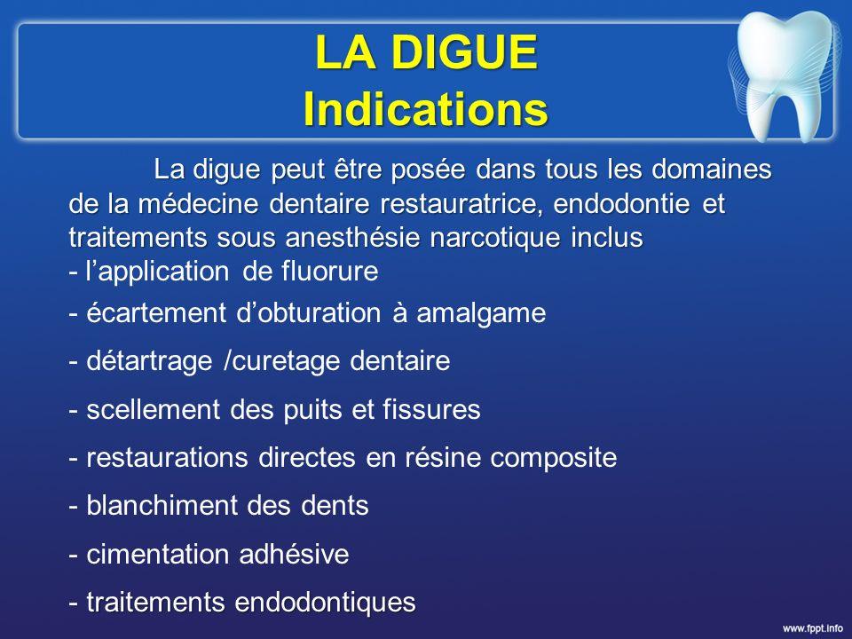 LA DIGUE Indications La digue peut être posée dans tous les domaines de la médecine dentaire restauratrice, endodontie et traitements sous anesthésie