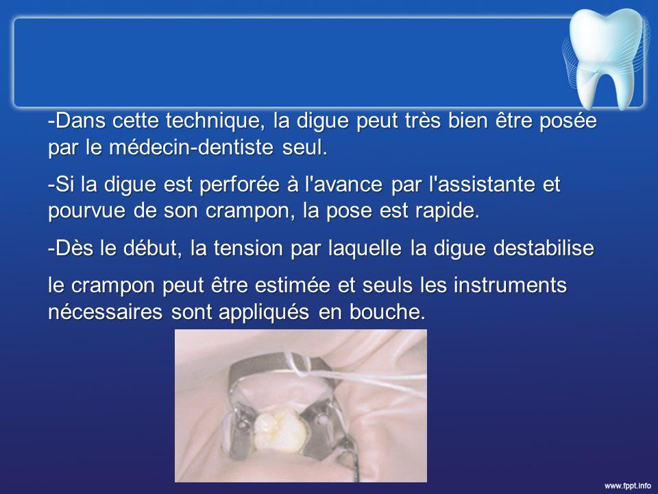 Dans cette technique, la digue peut très bien être posée par le médecin-dentiste seul. -Dans cette technique, la digue peut très bien être posée par l