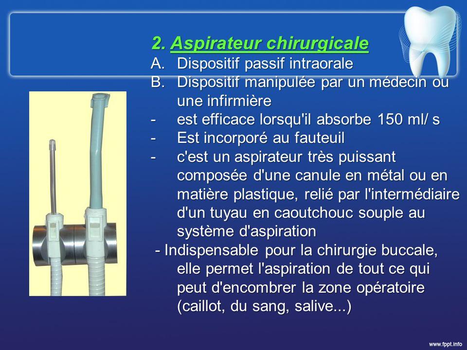 2. Aspirateur chirurgicale A.Dispositif passif intraorale B.Dispositif manipulée par un médecin ou une infirmière -est efficace lorsqu'il absorbe 150