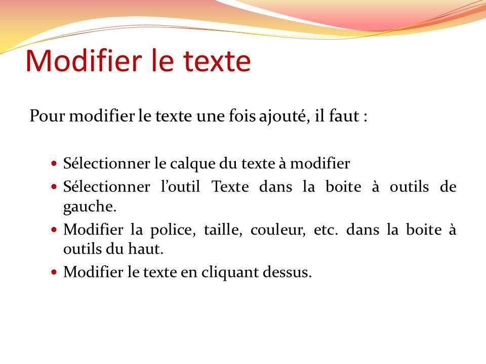 Modifier le texte Pour modifier le texte une fois ajouté, il faut : Sélectionner le calque du texte à modifier Sélectionner loutil Texte dans la boite à outils de gauche.