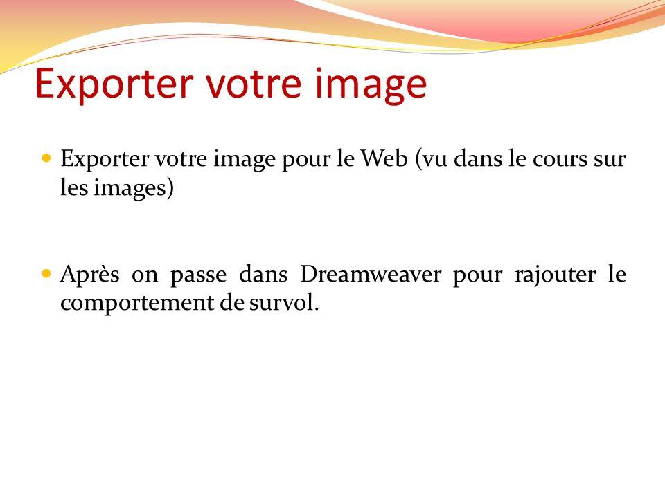 Exporter votre image Exporter votre image pour le Web (vu dans le cours sur les images) Après on passe dans Dreamweaver pour rajouter le comportement de survol.