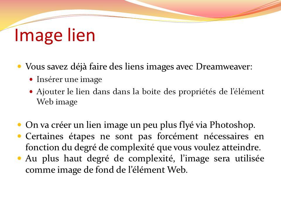 Image lien Vous savez déjà faire des liens images avec Dreamweaver: Insérer une image Ajouter le lien dans dans la boite des propriétés de lélément Web image On va créer un lien image un peu plus flyé via Photoshop.