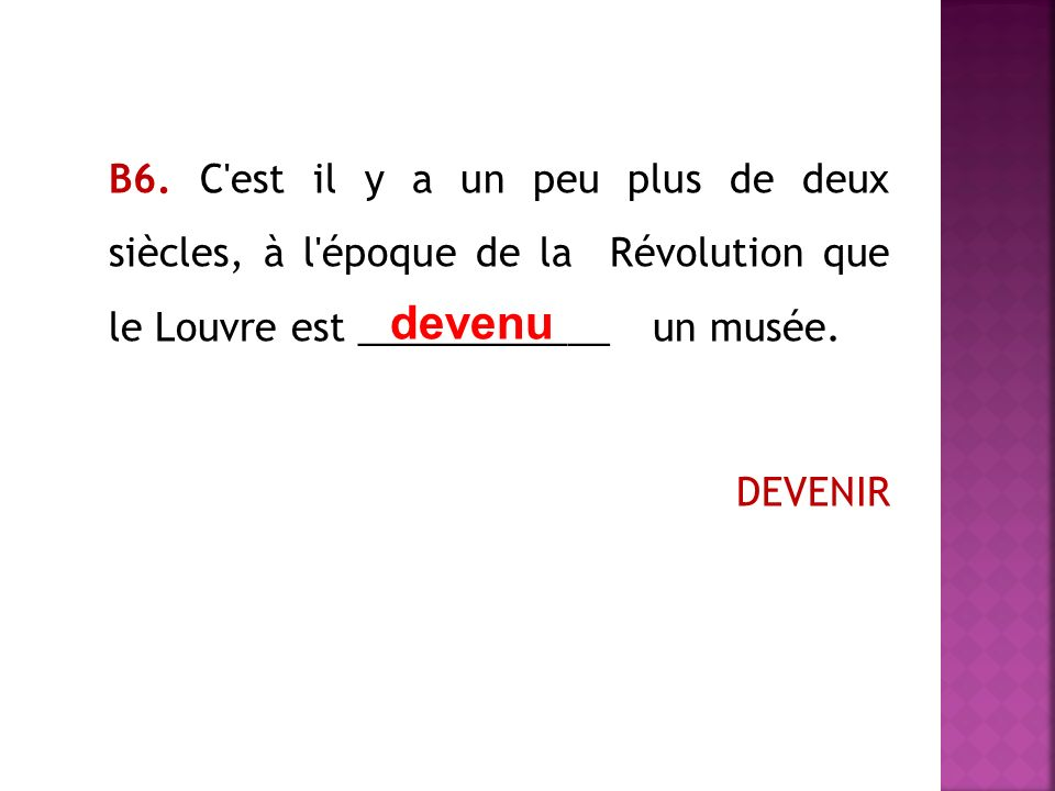В6. C'est il y a un peu plus de deux siècles, à l'époque de la Révolution que le Louvre est ____________ un musée. DEVENIR devenu