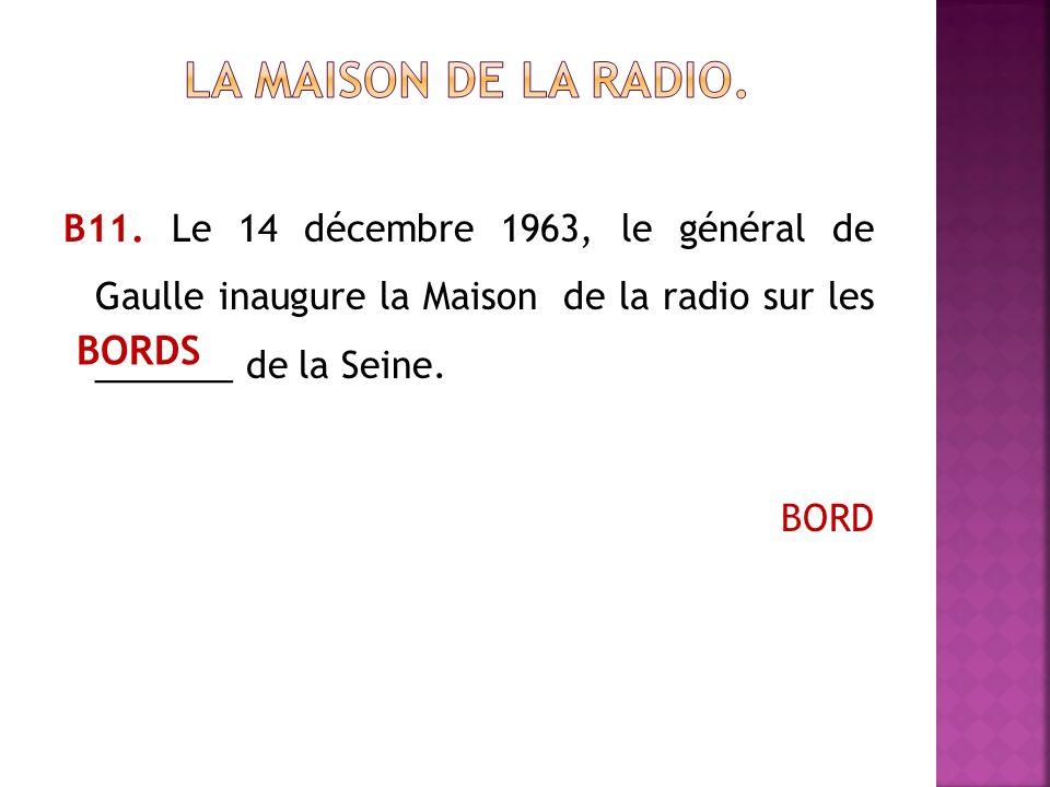 В11. Le 14 décembre 1963, le général de Gaulle inaugure la Maison de la radio sur les _______ de la Seine. BORD BORDS
