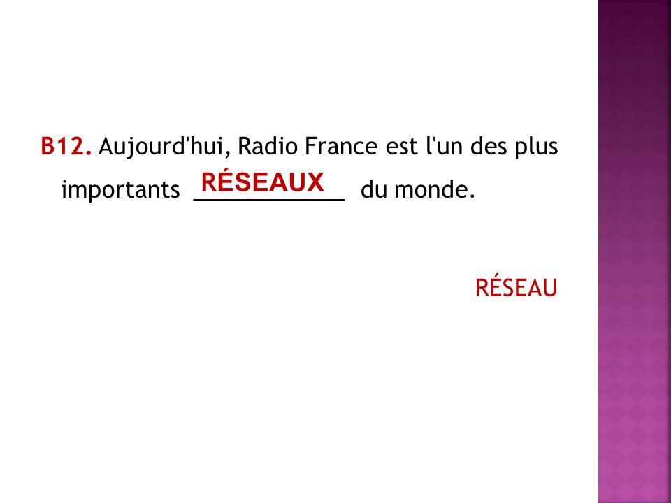 В12. Aujourd hui, Radio France est l un des plus importants ____________ du monde. RÉSEAU R ÉSEAUX